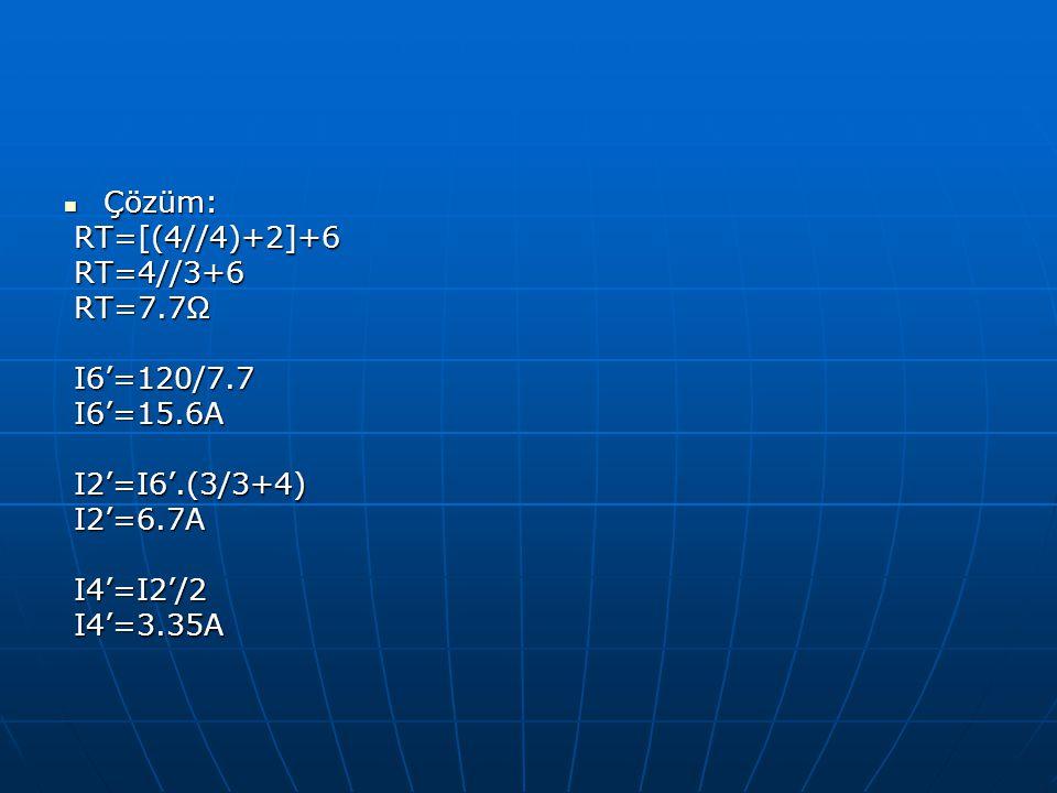 Çözüm: RT=[(4//4)+2]+6. RT=4//3+6. RT=7.7Ω. I6'=120/7.7. I6'=15.6A. I2'=I6'.(3/3+4) I2'=6.7A.